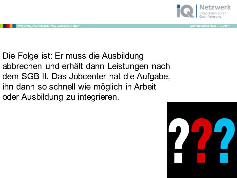 www.netzwerk-iq.de I © 2011 Netzwerk Integration durch Qualifizierung (IQ) Die Folge ist: Er muss die Ausbildung abbrechen und erhält dann Leistungen
