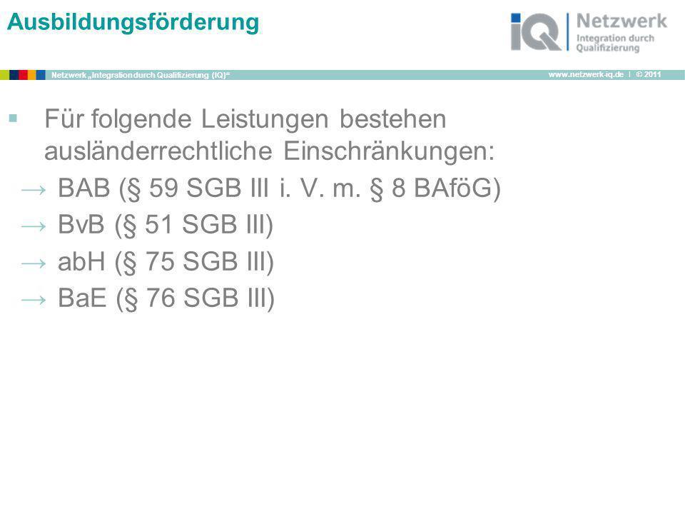 www.netzwerk-iq.de I © 2011 Netzwerk Integration durch Qualifizierung (IQ) Ausbildungsförderung Für folgende Leistungen bestehen ausländerrechtliche E