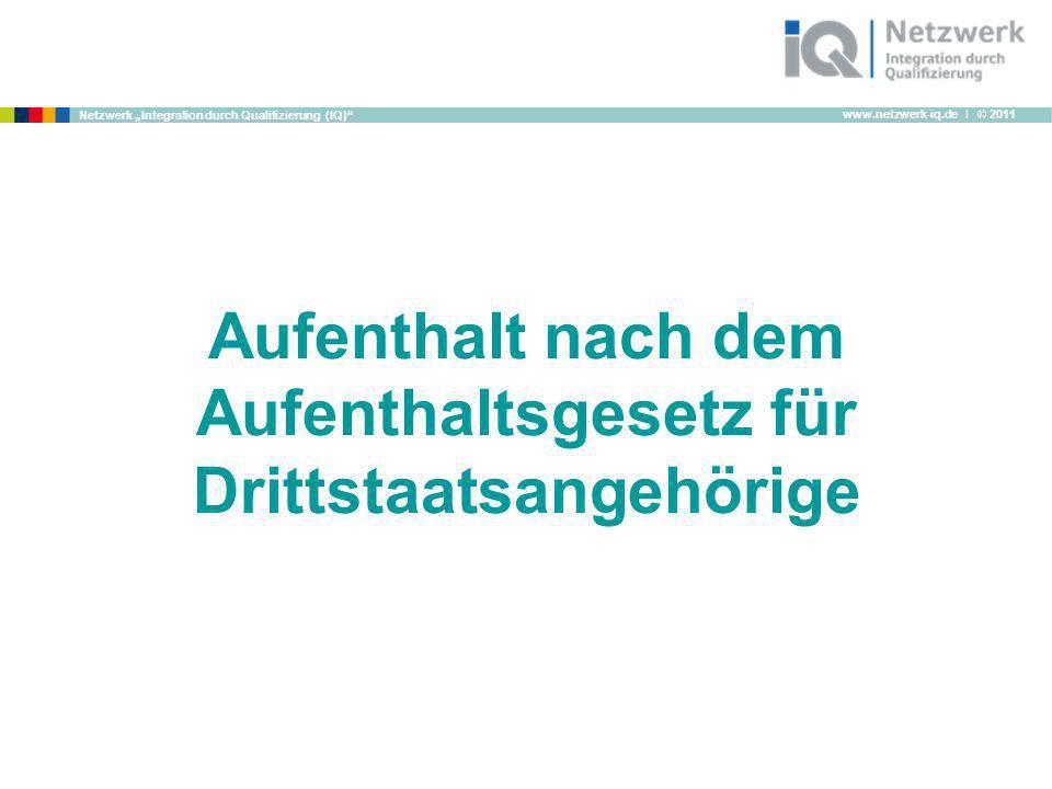 www.netzwerk-iq.de I © 2011 Netzwerk Integration durch Qualifizierung (IQ) Aufenthalt nach dem Aufenthaltsgesetz für Drittstaatsangehörige