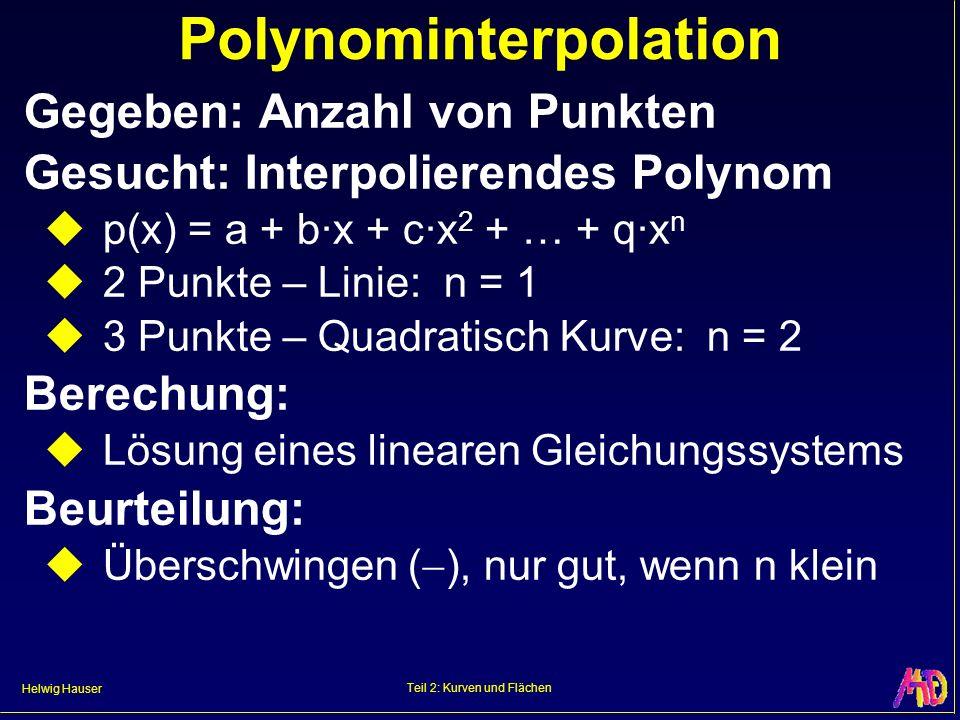 Helwig Hauser Teil 2: Kurven und Flächen Polynominterpolation Gegeben: Anzahl von Punkten Gesucht: Interpolierendes Polynom p(x) = a + b·x + c·x 2 + …