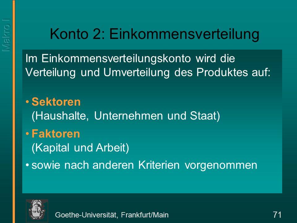 Goethe-Universität, Frankfurt/Main 71 Konto 2: Einkommensverteilung Im Einkommensverteilungskonto wird die Verteilung und Umverteilung des Produktes a