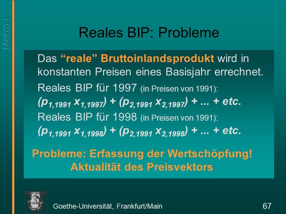 Goethe-Universität, Frankfurt/Main 67 Reales BIP: Probleme Das reale Bruttoinlandsprodukt wird in konstanten Preisen eines Basisjahr errechnet. Reales