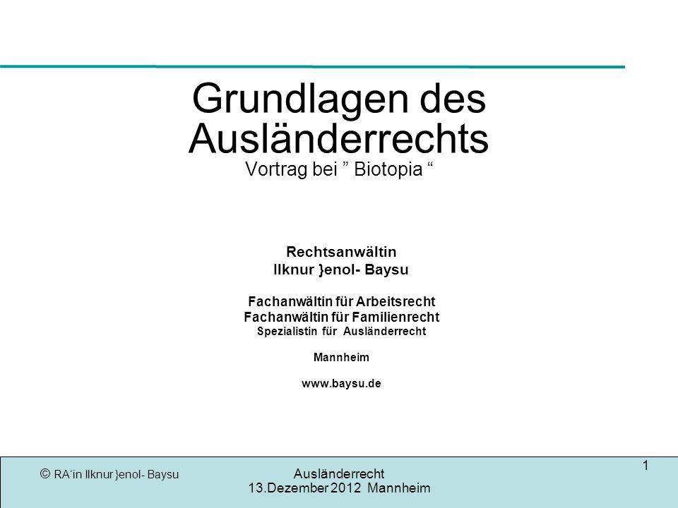 © RAin Ilknur }enol- Baysu Ausländerrecht 13.Dezember 2012 Mannheim 1 Grundlagen des Ausländerrechts Vortrag bei Biotopia Rechtsanwältin Ilknur }enol-