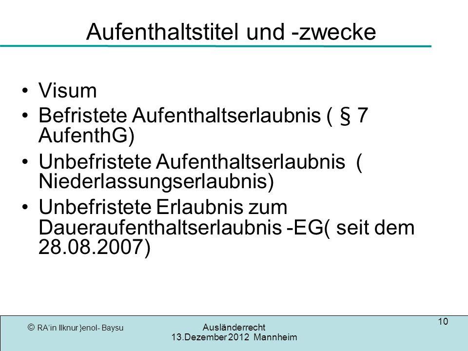 © RAin Ilknur }enol- Baysu Ausländerrecht 13.Dezember 2012 Mannheim 10 Aufenthaltstitel und -zwecke Visum Befristete Aufenthaltserlaubnis ( § 7 AufenthG) Unbefristete Aufenthaltserlaubnis ( Niederlassungserlaubnis) Unbefristete Erlaubnis zum Daueraufenthaltserlaubnis -EG( seit dem 28.08.2007)