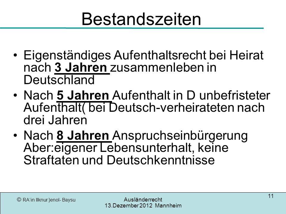 © RAin Ilknur }enol- Baysu Ausländerrecht 13.Dezember 2012 Mannheim 11 Bestandszeiten Eigenständiges Aufenthaltsrecht bei Heirat nach 3 Jahren zusamme