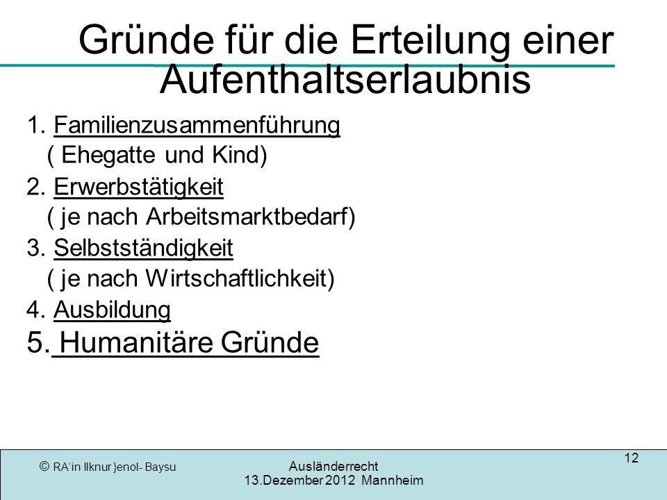 © RAin Ilknur }enol- Baysu Ausländerrecht 13.Dezember 2012 Mannheim 12 Gründe für die Erteilung einer Aufenthaltserlaubnis 1. Familienzusammenführung