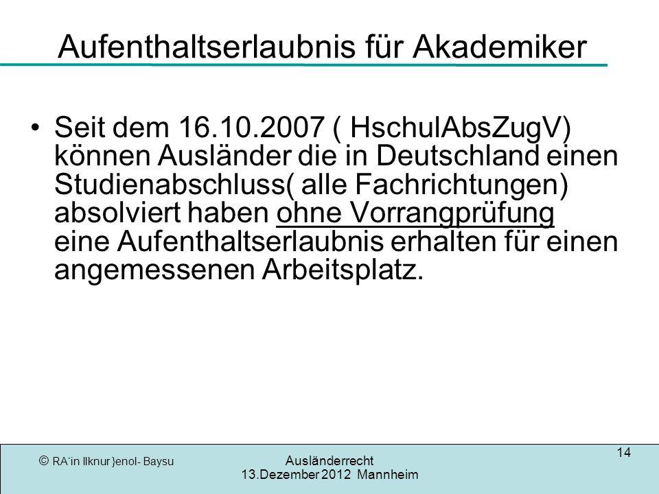© RAin Ilknur }enol- Baysu Ausländerrecht 13.Dezember 2012 Mannheim 14 Aufenthaltserlaubnis für Akademiker Seit dem 16.10.2007 ( HschulAbsZugV) können Ausländer die in Deutschland einen Studienabschluss( alle Fachrichtungen) absolviert haben ohne Vorrangprüfung eine Aufenthaltserlaubnis erhalten für einen angemessenen Arbeitsplatz.