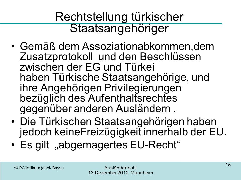 © RAin Ilknur }enol- Baysu Ausländerrecht 13.Dezember 2012 Mannheim 15 Rechtstellung türkischer Staatsangehöriger Gemäß dem Assoziationabkommen,dem Zusatzprotokoll und den Beschlüssen zwischen der EG und Türkei haben Türkische Staatsangehörige, und ihre Angehörigen Privilegierungen bezüglich des Aufenthaltsrechtes gegenüber anderen Ausländern.