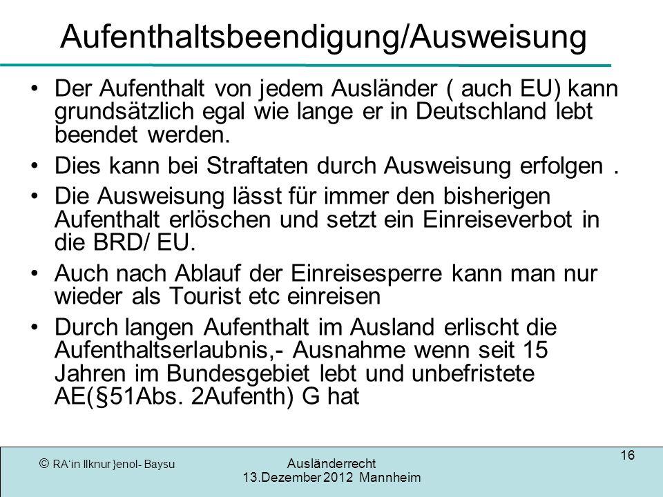 © RAin Ilknur }enol- Baysu Ausländerrecht 13.Dezember 2012 Mannheim 16 Aufenthaltsbeendigung/Ausweisung Der Aufenthalt von jedem Ausländer ( auch EU) kann grundsätzlich egal wie lange er in Deutschland lebt beendet werden.
