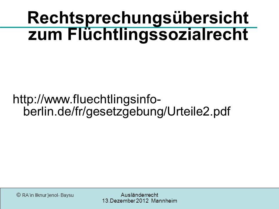 © RAin Ilknur }enol- Baysu Ausländerrecht 13.Dezember 2012 Mannheim Rechtsprechungsübersicht zum Flüchtlingssozialrecht http://www.fluechtlingsinfo- berlin.de/fr/gesetzgebung/Urteile2.pdf