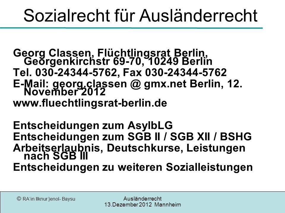 © RAin Ilknur }enol- Baysu Ausländerrecht 13.Dezember 2012 Mannheim Sozialrecht für Ausländerrecht Georg Classen, Flüchtlingsrat Berlin, Georgenkirchstr 69-70, 10249 Berlin Tel.