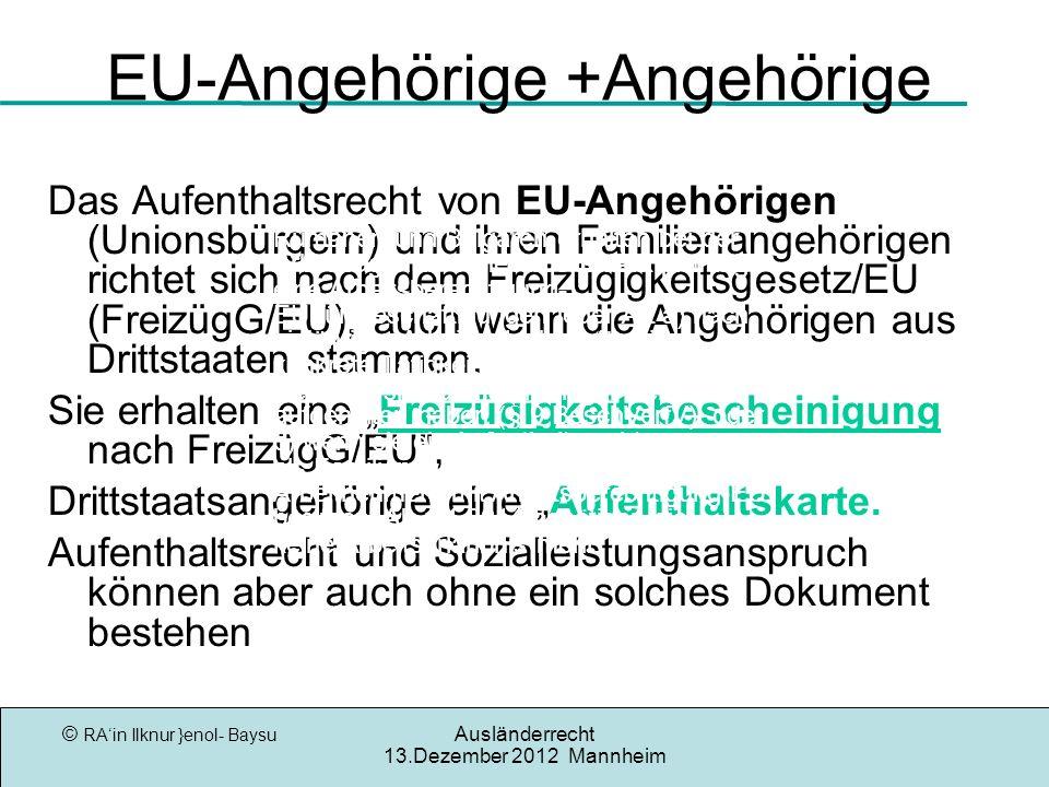 © RAin Ilknur }enol- Baysu Ausländerrecht 13.Dezember 2012 Mannheim EU-Angehörige +Angehörige Das Aufenthaltsrecht von EU-Angehörigen (Unionsbürgern) und ihren Familienangehörigen richtet sich nach dem Freizügigkeitsgesetz/EU (FreizügG/EU), auch wenn die Angehörigen aus Drittstaaten stammen.