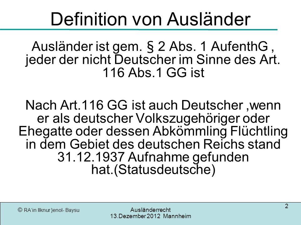 © RAin Ilknur }enol- Baysu Ausländerrecht 13.Dezember 2012 Mannheim 2 Definition von Ausländer Ausländer ist gem. § 2 Abs. 1 AufenthG, jeder der nicht