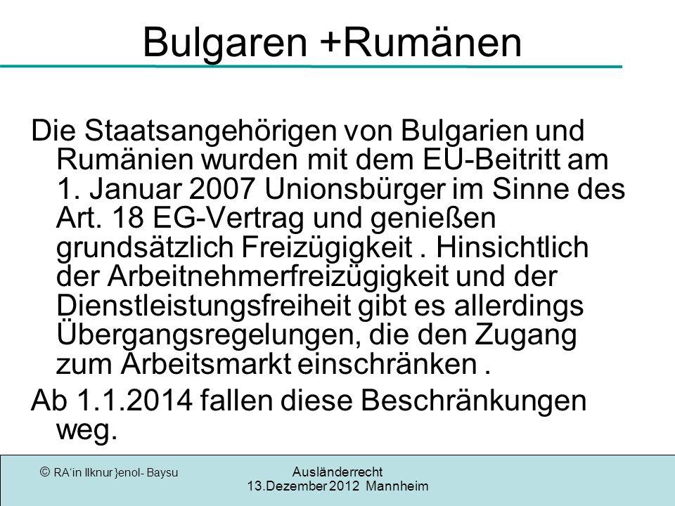 © RAin Ilknur }enol- Baysu Ausländerrecht 13.Dezember 2012 Mannheim Bulgaren +Rumänen Die Staatsangehörigen von Bulgarien und Rumänien wurden mit dem EU-Beitritt am 1.
