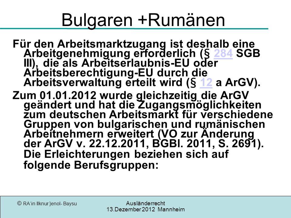© RAin Ilknur }enol- Baysu Ausländerrecht 13.Dezember 2012 Mannheim Bulgaren +Rumänen Für den Arbeitsmarktzugang ist deshalb eine Arbeitgenehmigung erforderlich (§ 284 SGB III), die als Arbeitserlaubnis-EU oder Arbeitsberechtigung-EU durch die Arbeitsverwaltung erteilt wird (§ 12 a ArGV).28412 Zum 01.01.2012 wurde gleichzeitig die ArGV geändert und hat die Zugangsmöglichkeiten zum deutschen Arbeitsmarkt für verschiedene Gruppen von bulgarischen und rumänischen Arbeitnehmern erweitert (VO zur Änderung der ArGV v.