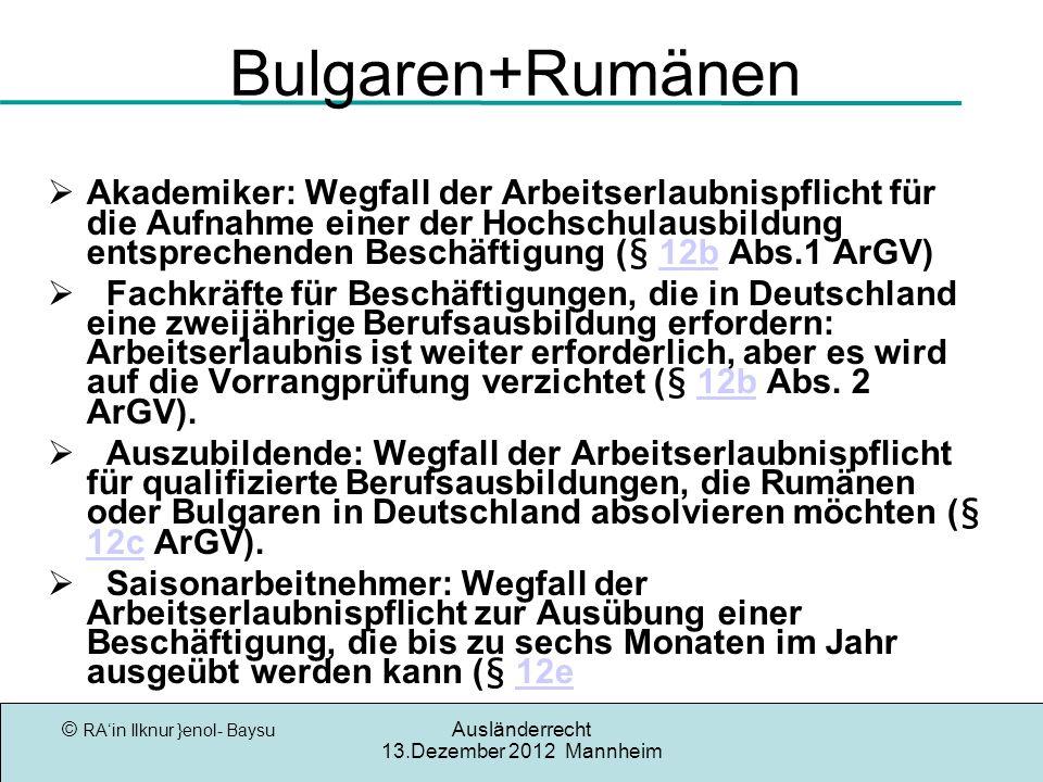 © RAin Ilknur }enol- Baysu Ausländerrecht 13.Dezember 2012 Mannheim Bulgaren+Rumänen Akademiker: Wegfall der Arbeitserlaubnispflicht für die Aufnahme einer der Hochschulausbildung entsprechenden Beschäftigung (§ 12b Abs.1 ArGV) 12b Fachkräfte für Beschäftigungen, die in Deutschland eine zweijährige Berufsausbildung erfordern: Arbeitserlaubnis ist weiter erforderlich, aber es wird auf die Vorrangprüfung verzichtet (§ 12b Abs.