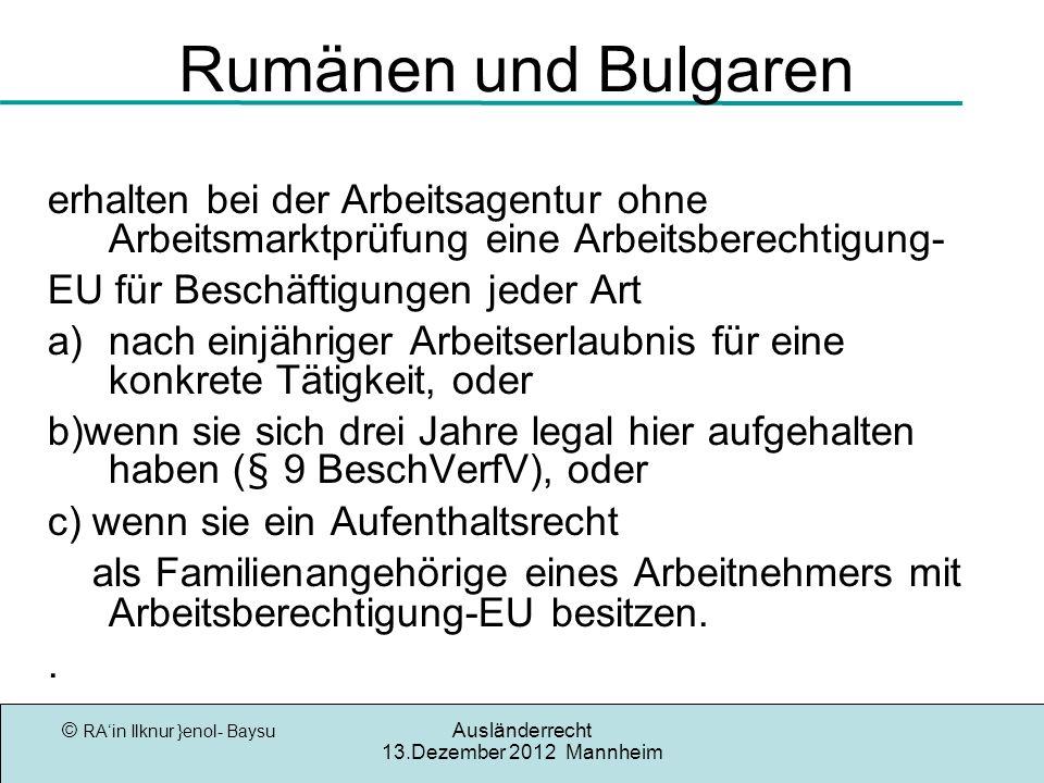 © RAin Ilknur }enol- Baysu Ausländerrecht 13.Dezember 2012 Mannheim Rumänen und Bulgaren erhalten bei der Arbeitsagentur ohne Arbeitsmarktprüfung eine Arbeitsberechtigung- EU für Beschäftigungen jeder Art a)nach einjähriger Arbeitserlaubnis für eine konkrete Tätigkeit, oder b)wenn sie sich drei Jahre legal hier aufgehalten haben (§ 9 BeschVerfV), oder c) wenn sie ein Aufenthaltsrecht als Familienangehörige eines Arbeitnehmers mit Arbeitsberechtigung-EU besitzen..