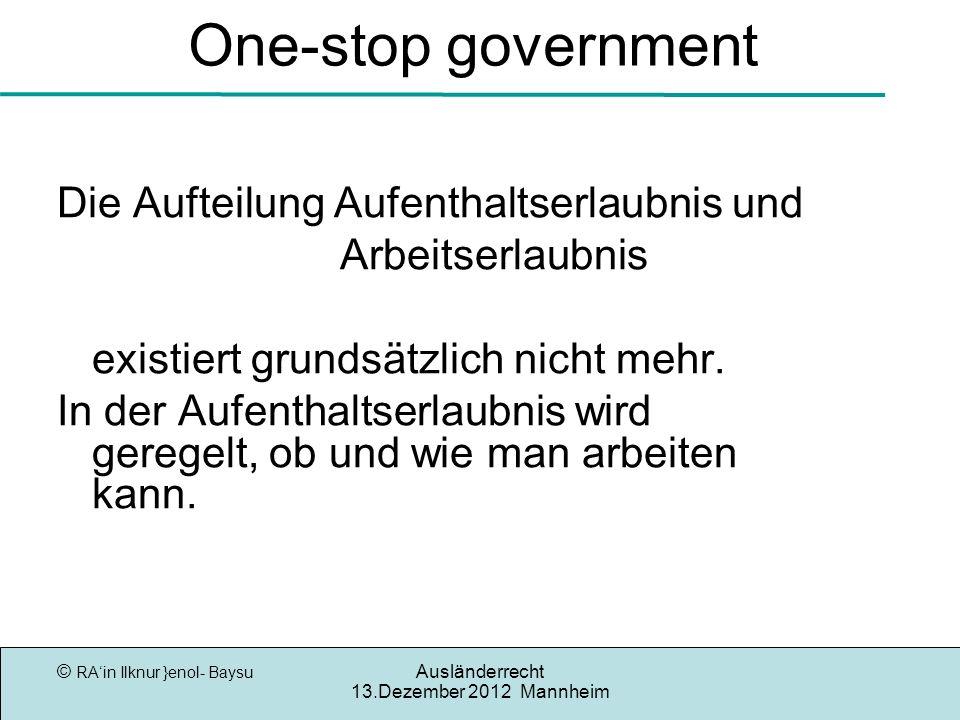 © RAin Ilknur }enol- Baysu Ausländerrecht 13.Dezember 2012 Mannheim One-stop government Die Aufteilung Aufenthaltserlaubnis und Arbeitserlaubnis existiert grundsätzlich nicht mehr.