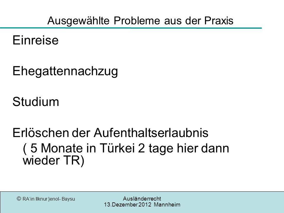 © RAin Ilknur }enol- Baysu Ausländerrecht 13.Dezember 2012 Mannheim Ausgewählte Probleme aus der Praxis Einreise Ehegattennachzug Studium Erlöschen de