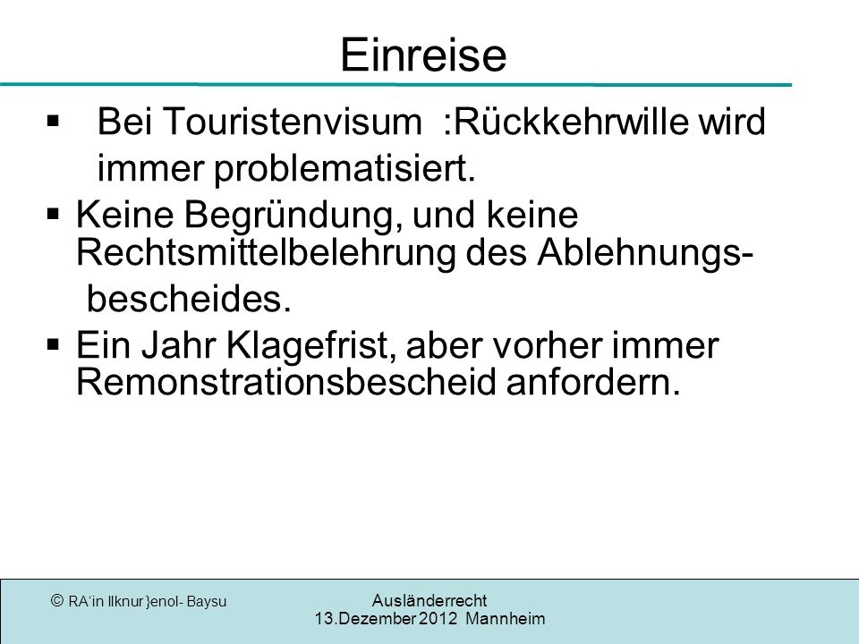 © RAin Ilknur }enol- Baysu Ausländerrecht 13.Dezember 2012 Mannheim Einreise Bei Touristenvisum :Rückkehrwille wird immer problematisiert. Keine Begrü