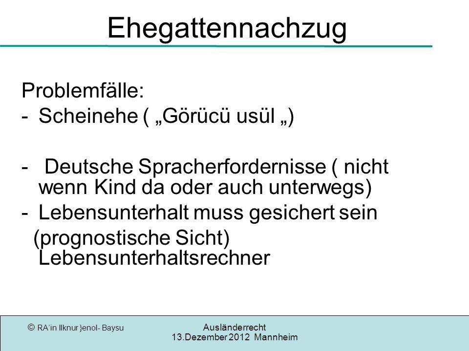 © RAin Ilknur }enol- Baysu Ausländerrecht 13.Dezember 2012 Mannheim Ehegattennachzug Problemfälle: -Scheinehe ( Görücü usül ) - Deutsche Spracherforde