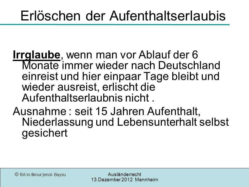 © RAin Ilknur }enol- Baysu Ausländerrecht 13.Dezember 2012 Mannheim Erlöschen der Aufenthaltserlaubis Irrglaube, wenn man vor Ablauf der 6 Monate immer wieder nach Deutschland einreist und hier einpaar Tage bleibt und wieder ausreist, erlischt die Aufenthaltserlaubnis nicht.