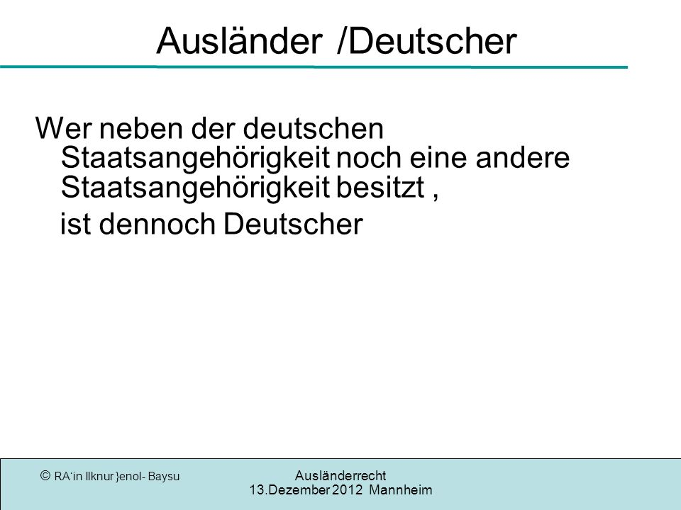 © RAin Ilknur }enol- Baysu Ausländerrecht 13.Dezember 2012 Mannheim Ausländer /Deutscher Wer neben der deutschen Staatsangehörigkeit noch eine andere Staatsangehörigkeit besitzt, ist dennoch Deutscher