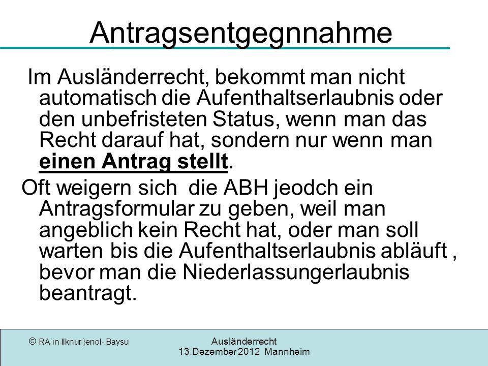 © RAin Ilknur }enol- Baysu Ausländerrecht 13.Dezember 2012 Mannheim Antragsentgegnnahme Im Ausländerrecht, bekommt man nicht automatisch die Aufenthaltserlaubnis oder den unbefristeten Status, wenn man das Recht darauf hat, sondern nur wenn man einen Antrag stellt.