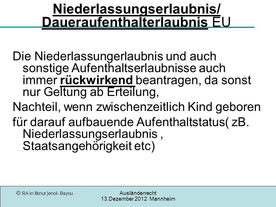 © RAin Ilknur }enol- Baysu Ausländerrecht 13.Dezember 2012 Mannheim Niederlassungserlaubnis/ Daueraufenthalterlaubnis EU Die Niederlassungerlaubnis und auch sonstige Aufenthaltserlaubnisse auch immer rückwirkend beantragen, da sonst nur Geltung ab Erteilung, Nachteil, wenn zwischenzeitlich Kind geboren für darauf aufbauende Aufenthaltstatus( zB.