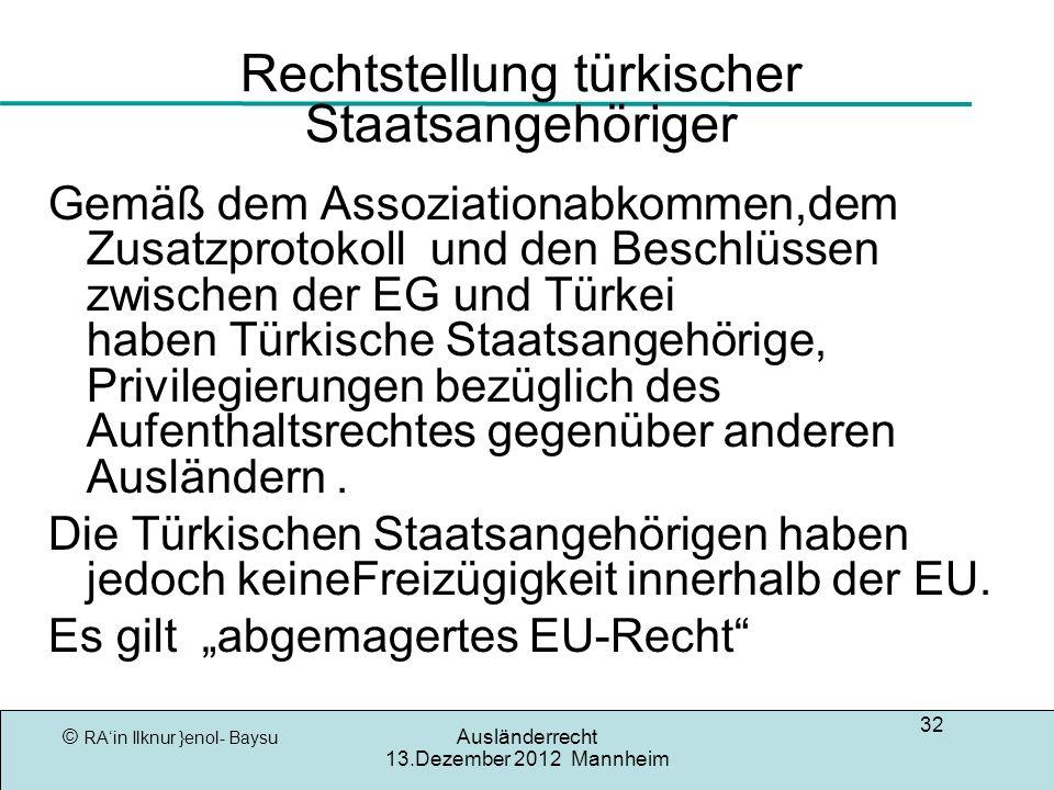 © RAin Ilknur }enol- Baysu Ausländerrecht 13.Dezember 2012 Mannheim 32 Rechtstellung türkischer Staatsangehöriger Gemäß dem Assoziationabkommen,dem Zusatzprotokoll und den Beschlüssen zwischen der EG und Türkei haben Türkische Staatsangehörige, Privilegierungen bezüglich des Aufenthaltsrechtes gegenüber anderen Ausländern.