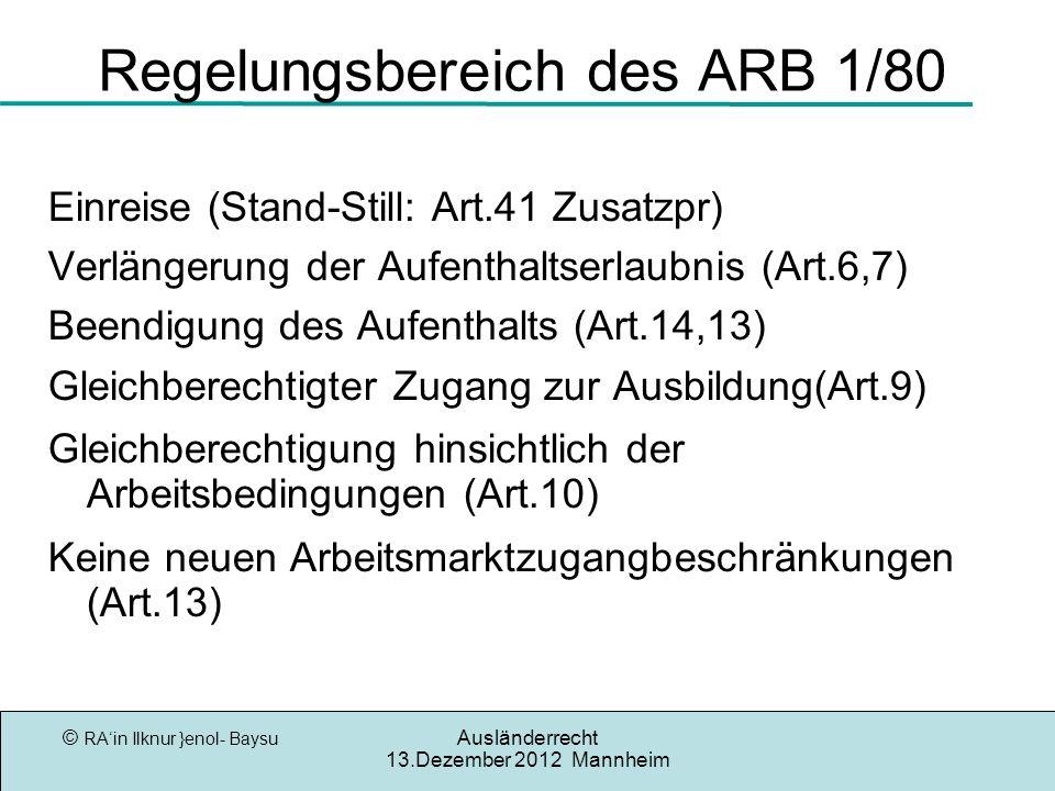 © RAin Ilknur }enol- Baysu Ausländerrecht 13.Dezember 2012 Mannheim Regelungsbereich des ARB 1/80 Einreise (Stand-Still: Art.41 Zusatzpr) Verlängerung der Aufenthaltserlaubnis (Art.6,7) Beendigung des Aufenthalts (Art.14,13) Gleichberechtigter Zugang zur Ausbildung(Art.9) Gleichberechtigung hinsichtlich der Arbeitsbedingungen (Art.10) Keine neuen Arbeitsmarktzugangbeschränkungen (Art.13)
