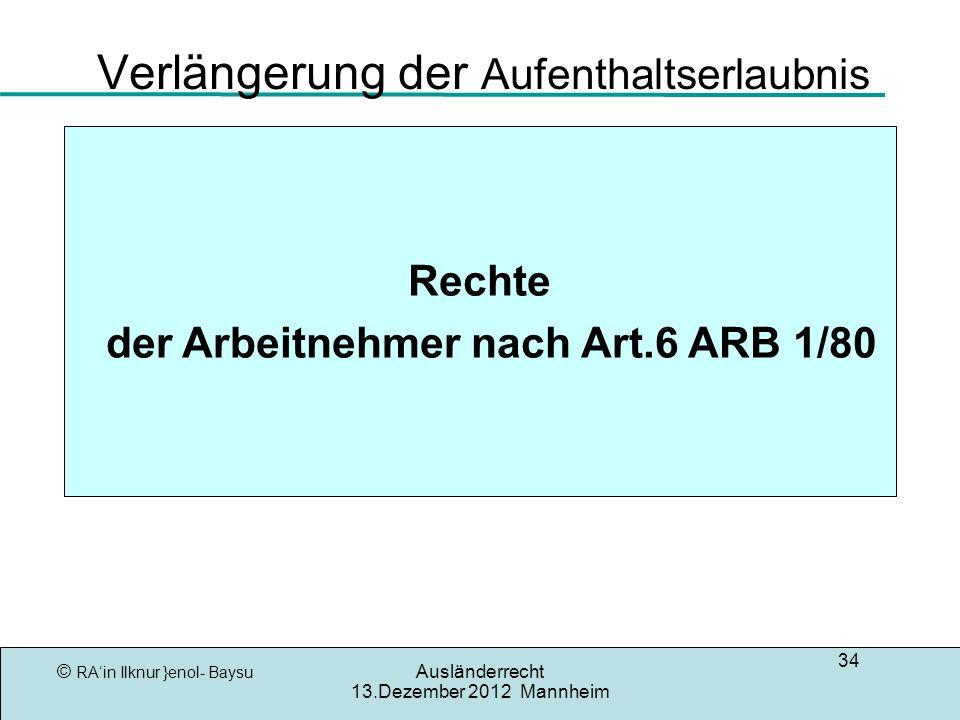 © RAin Ilknur }enol- Baysu Ausländerrecht 13.Dezember 2012 Mannheim 34 Verlängerung der Aufenthaltserlaubnis Rechte der Arbeitnehmer nach Art.6 ARB 1/