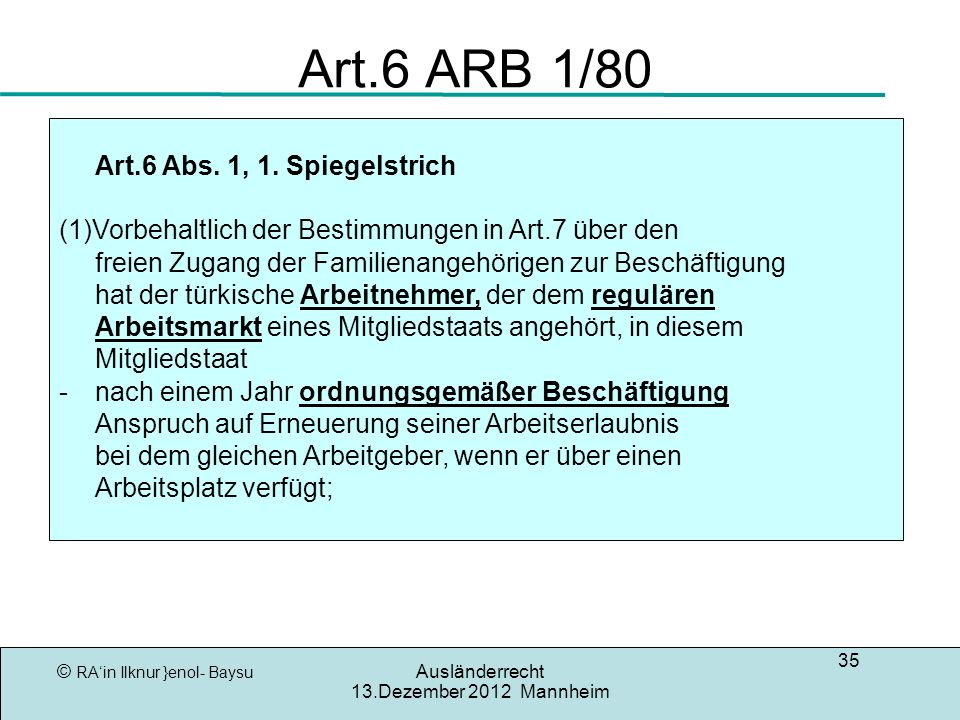 © RAin Ilknur }enol- Baysu Ausländerrecht 13.Dezember 2012 Mannheim 35 Art.6 ARB 1/80 Art.6 Abs. 1, 1. Spiegelstrich (1)Vorbehaltlich der Bestimmungen