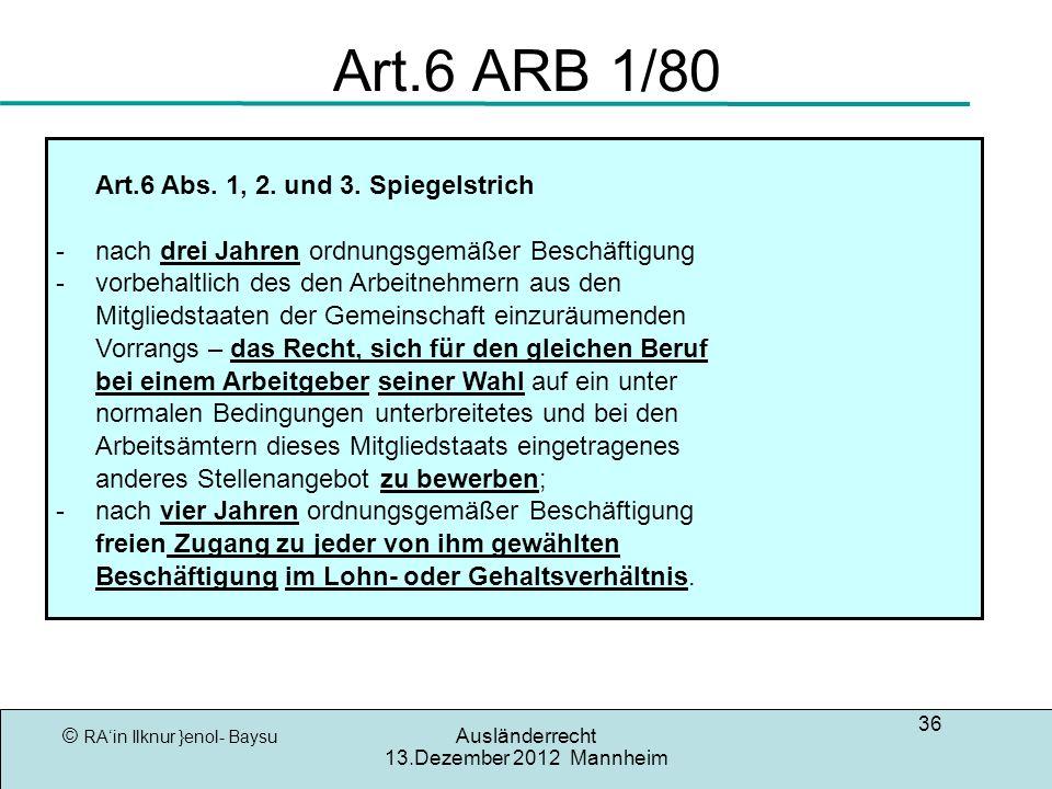 © RAin Ilknur }enol- Baysu Ausländerrecht 13.Dezember 2012 Mannheim 36 Art.6 ARB 1/80 Art.6 Abs. 1, 2. und 3. Spiegelstrich -nach drei Jahren ordnungs