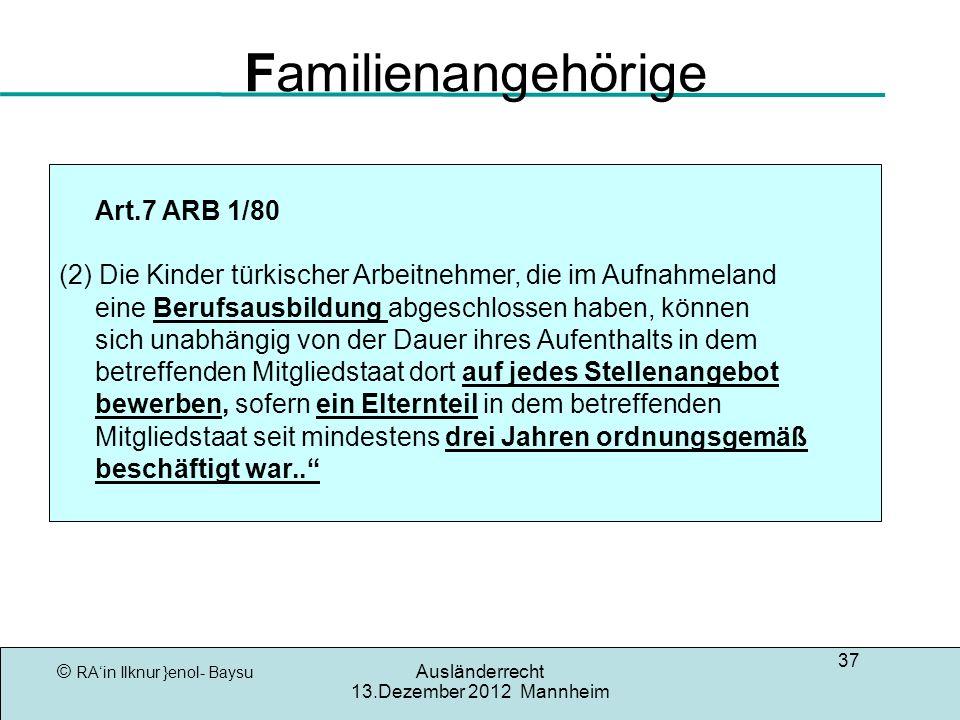 © RAin Ilknur }enol- Baysu Ausländerrecht 13.Dezember 2012 Mannheim 37 Familienangehörige Art.7 ARB 1/80 (2) Die Kinder türkischer Arbeitnehmer, die im Aufnahmeland eine Berufsausbildung abgeschlossen haben, können sich unabhängig von der Dauer ihres Aufenthalts in dem betreffenden Mitgliedstaat dort auf jedes Stellenangebot bewerben, sofern ein Elternteil in dem betreffenden Mitgliedstaat seit mindestens drei Jahren ordnungsgemäß beschäftigt war..