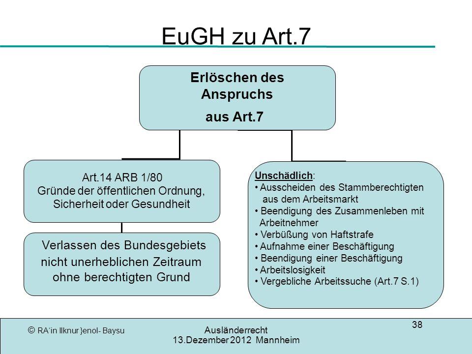 © RAin Ilknur }enol- Baysu Ausländerrecht 13.Dezember 2012 Mannheim 38 EuGH zu Art.7 Erlöschen des Anspruchs aus Art.7 Art.14 ARB 1/80 Gründe der öffe