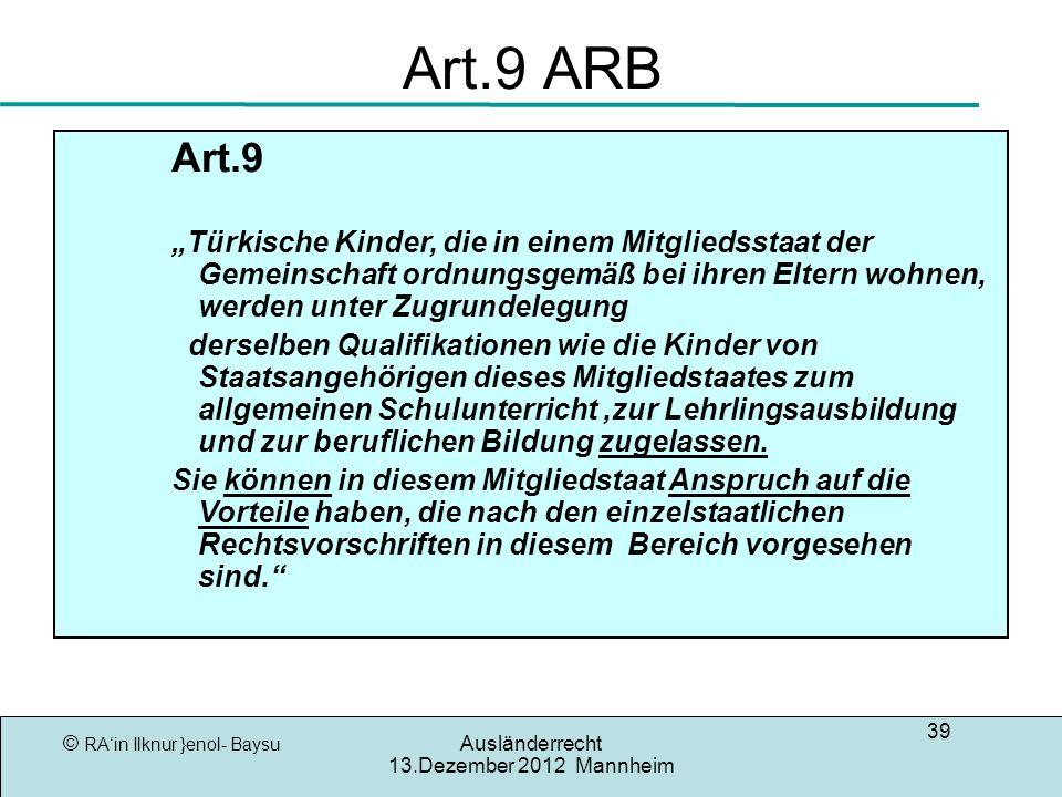 © RAin Ilknur }enol- Baysu Ausländerrecht 13.Dezember 2012 Mannheim 39 Art.9 ARB Art.9 Türkische Kinder, die in einem Mitgliedsstaat der Gemeinschaft