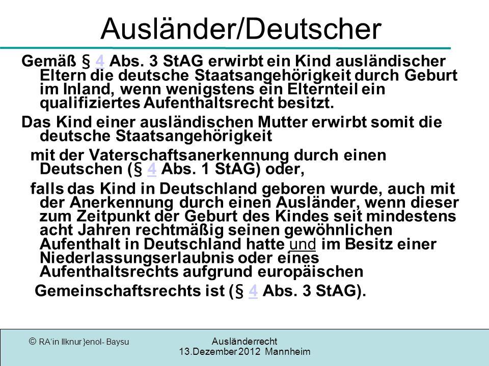© RAin Ilknur }enol- Baysu Ausländerrecht 13.Dezember 2012 Mannheim Ausländer/Deutscher Gemäß § 4 Abs. 3 StAG erwirbt ein Kind ausländischer Eltern di