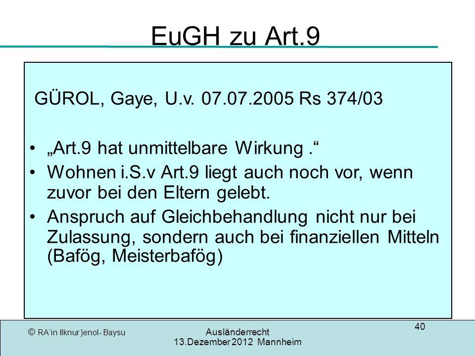 © RAin Ilknur }enol- Baysu Ausländerrecht 13.Dezember 2012 Mannheim 40 EuGH zu Art.9 GÜROL, Gaye, U.v. 07.07.2005 Rs 374/03 Art.9 hat unmittelbare Wir