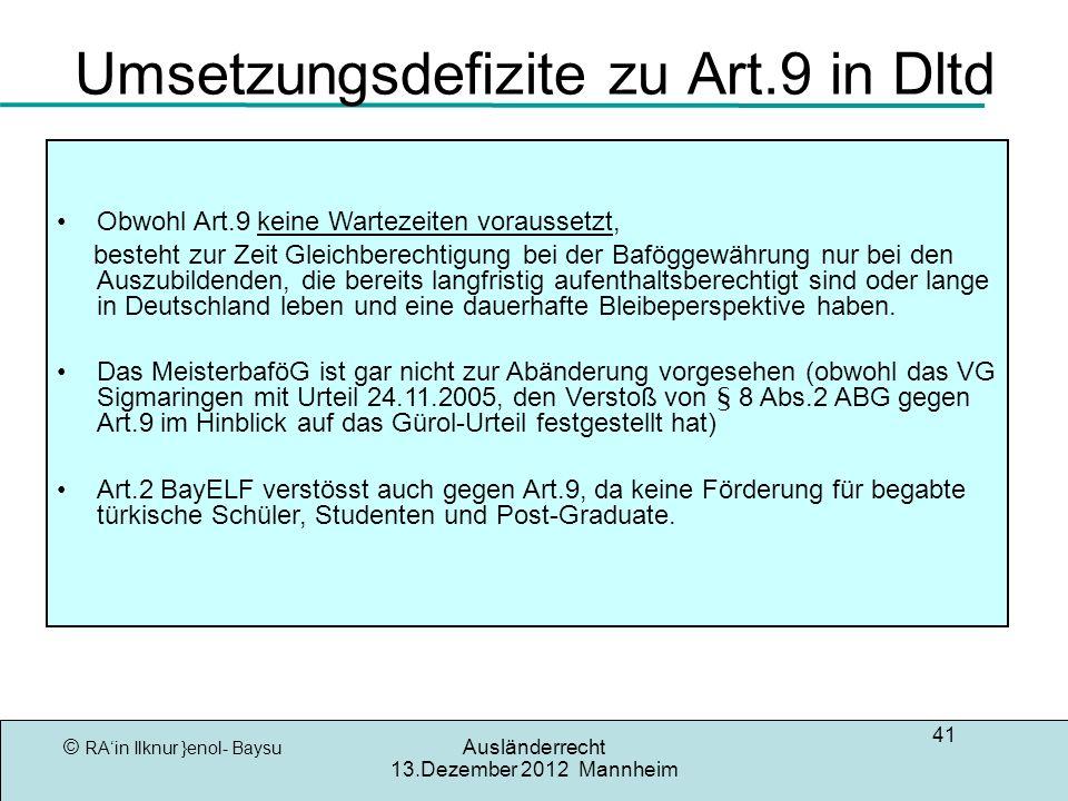 © RAin Ilknur }enol- Baysu Ausländerrecht 13.Dezember 2012 Mannheim 41 Umsetzungsdefizite zu Art.9 in Dltd Obwohl Art.9 keine Wartezeiten voraussetzt, besteht zur Zeit Gleichberechtigung bei der Baföggewährung nur bei den Auszubildenden, die bereits langfristig aufenthaltsberechtigt sind oder lange in Deutschland leben und eine dauerhafte Bleibeperspektive haben.
