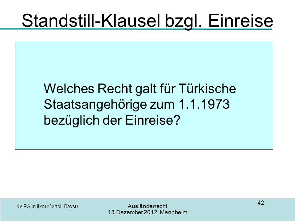 © RAin Ilknur }enol- Baysu Ausländerrecht 13.Dezember 2012 Mannheim 42 Standstill-Klausel bzgl. Einreise Welches Recht galt für Türkische Staatsangehö