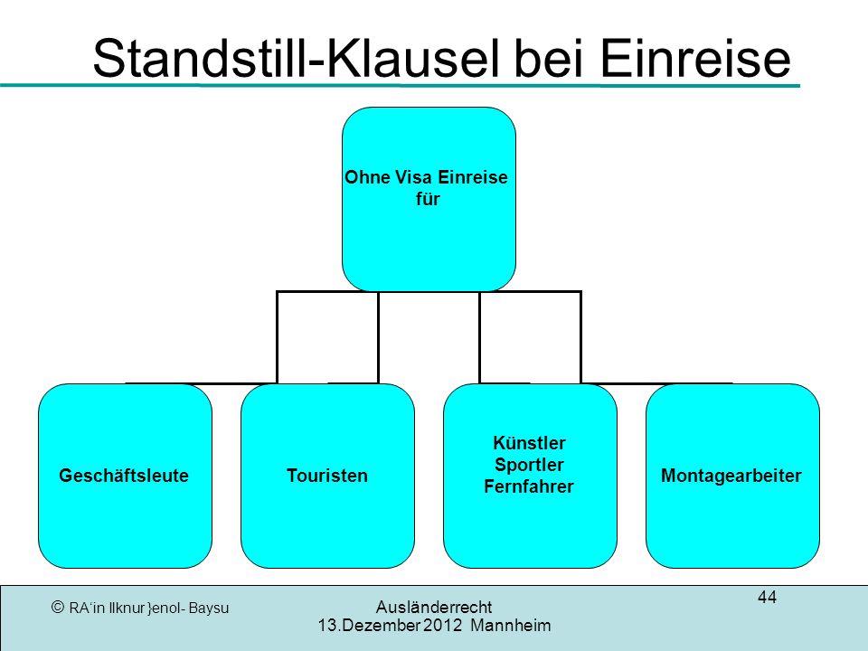 © RAin Ilknur }enol- Baysu Ausländerrecht 13.Dezember 2012 Mannheim 44 Standstill-Klausel bei Einreise Ohne Visa Einreise für GeschäftsleuteTouristen