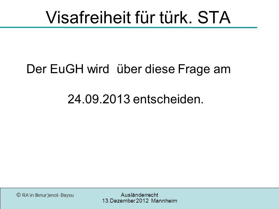 © RAin Ilknur }enol- Baysu Ausländerrecht 13.Dezember 2012 Mannheim Visafreiheit für türk. STA Der EuGH wird über diese Frage am 24.09.2013 entscheide