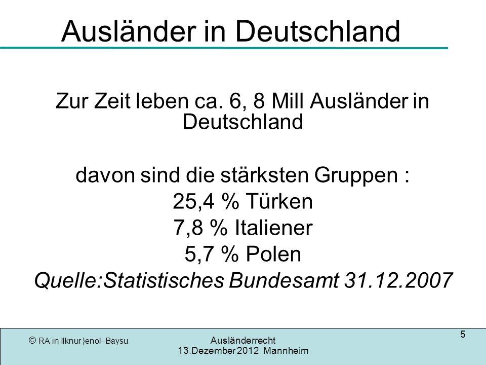 © RAin Ilknur }enol- Baysu Ausländerrecht 13.Dezember 2012 Mannheim 5 Ausländer in Deutschland Zur Zeit leben ca.