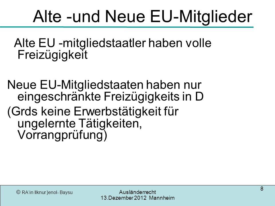 © RAin Ilknur }enol- Baysu Ausländerrecht 13.Dezember 2012 Mannheim 8 Alte -und Neue EU-Mitglieder Alte EU -mitgliedstaatler haben volle Freizügigkeit Neue EU-Mitgliedstaaten haben nur eingeschränkte Freizügigkeits in D (Grds keine Erwerbstätigkeit für ungelernte Tätigkeiten, Vorrangprüfung)