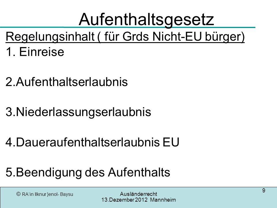 © RAin Ilknur }enol- Baysu Ausländerrecht 13.Dezember 2012 Mannheim 9 Aufenthaltsgesetz Regelungsinhalt ( für Grds Nicht-EU bürger) 1. Einreise 2.Aufe