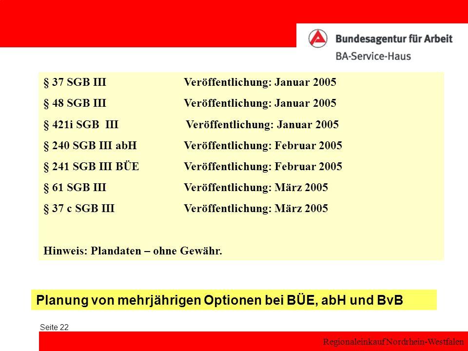 Regionaleinkauf Nordrhein-Westfalen Seite 22 § 37 SGB IIIVeröffentlichung: Januar 2005 § 48 SGB IIIVeröffentlichung: Januar 2005 § 421i SGB III Veröffentlichung: Januar 2005 § 240 SGB III abH Veröffentlichung: Februar 2005 § 241 SGB III BÜE Veröffentlichung: Februar 2005 § 61 SGB IIIVeröffentlichung: März 2005 § 37 c SGB IIIVeröffentlichung: März 2005 Hinweis: Plandaten – ohne Gewähr.