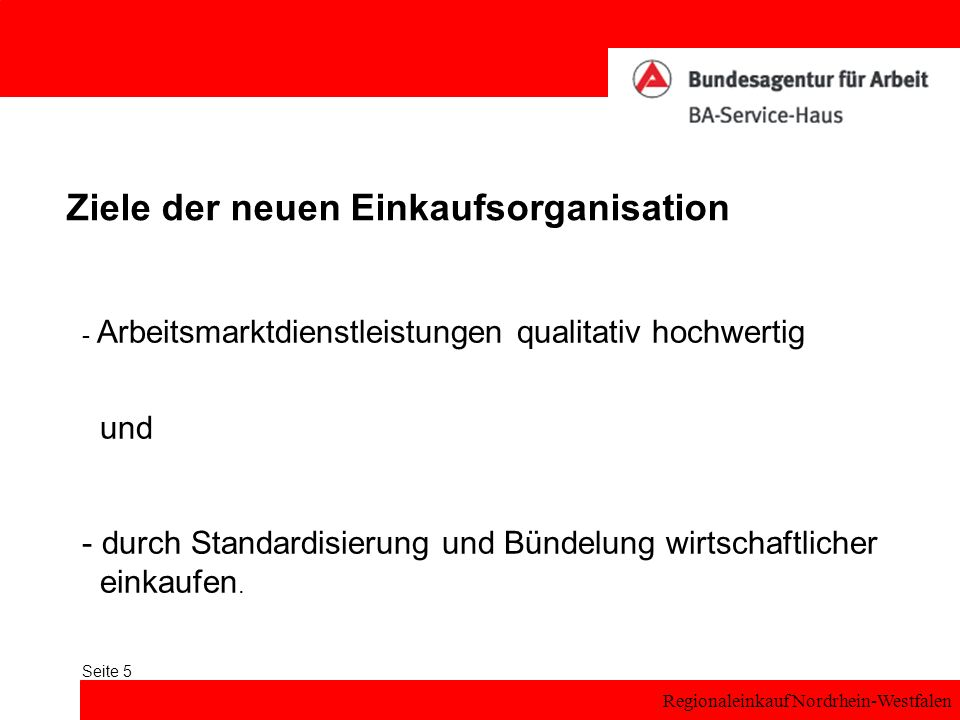 Regionaleinkauf Nordrhein-Westfalen Seite 5 Ziele der neuen Einkaufsorganisation - Arbeitsmarktdienstleistungen qualitativ hochwertig und - durch Standardisierung und Bündelung wirtschaftlicher einkaufen.