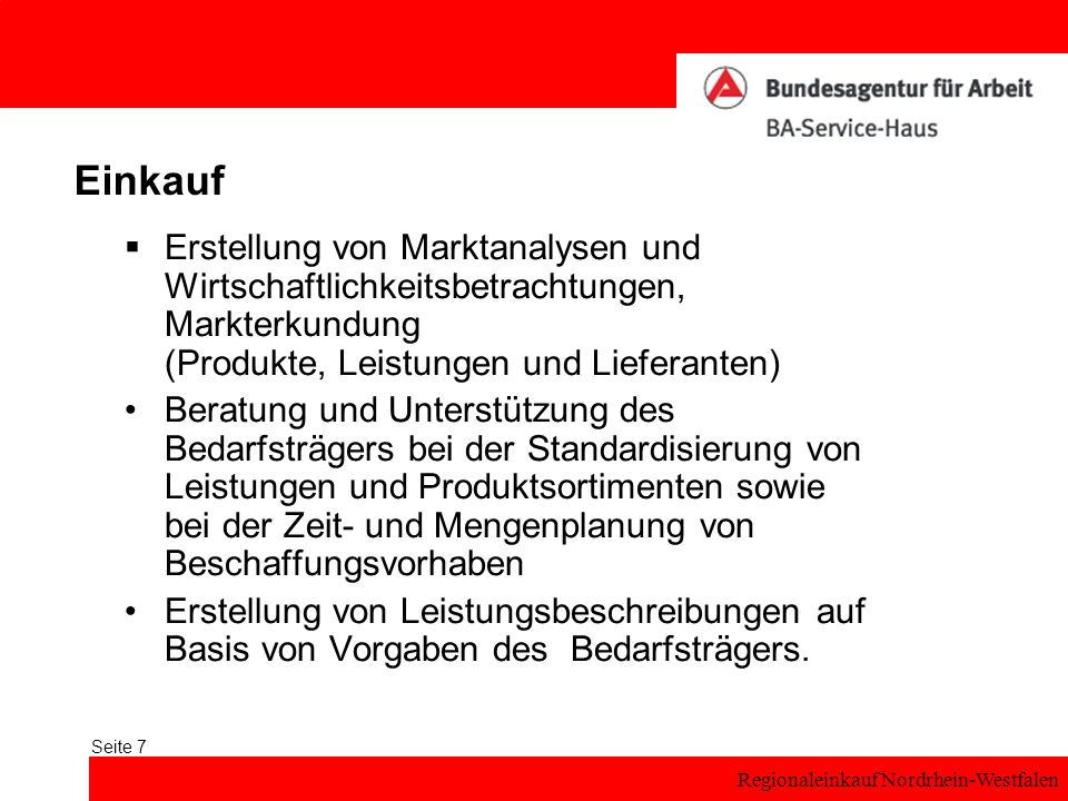 Regionaleinkauf Nordrhein-Westfalen Seite 7 Einkauf Erstellung von Marktanalysen und Wirtschaftlichkeitsbetrachtungen, Markterkundung (Produkte, Leistungen und Lieferanten) Beratung und Unterstützung des Bedarfsträgers bei der Standardisierung von Leistungen und Produktsortimenten sowie bei der Zeit- und Mengenplanung von Beschaffungsvorhaben Erstellung von Leistungsbeschreibungen auf Basis von Vorgaben des Bedarfsträgers.