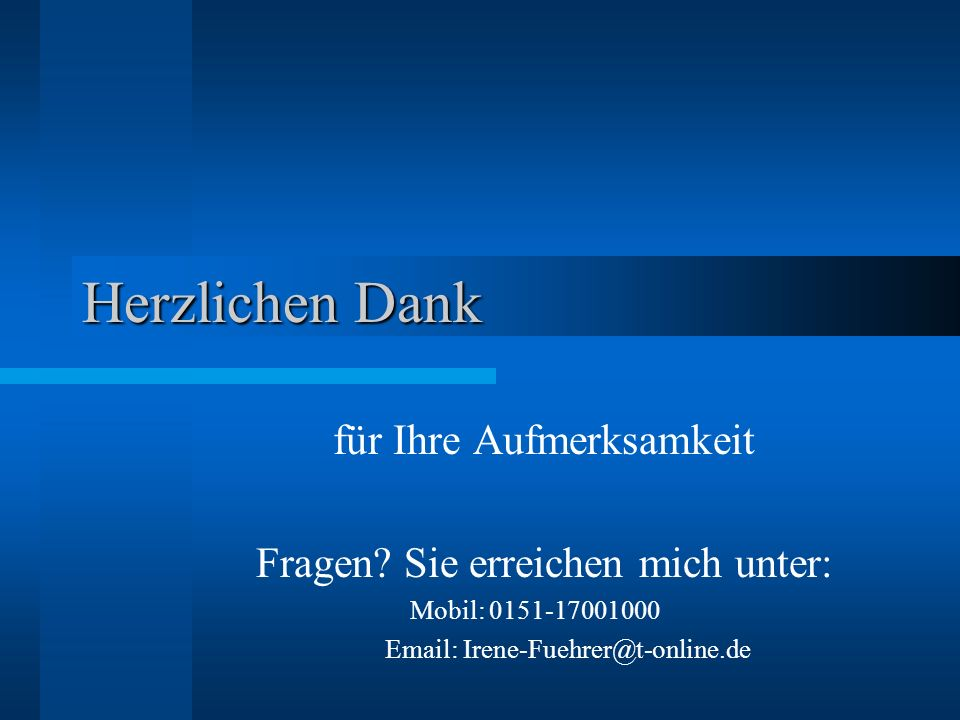 Herzlichen Dank für Ihre Aufmerksamkeit Fragen? Sie erreichen mich unter: Mobil: 0151-17001000 Email: Irene-Fuehrer@t-online.de